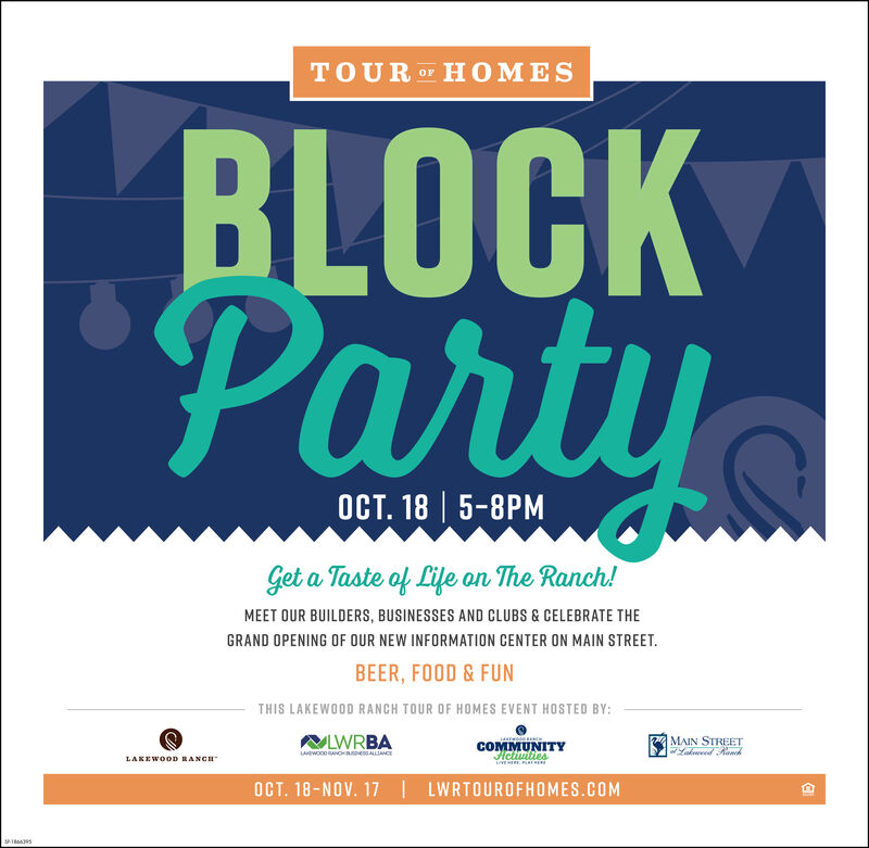 TOUR OF HOMESBLOCKParty. 18 | 5-8Get a Taste of Life on The Ranch!MEET OUR BUILDERS, BUSINESSES AND CLUBS & CELEBRATE THEGRAND OPENING OF OUR NEW INFORMATION CENTER ON MAIN STREETBEER, FOOD & FUNTHIS LAKEWOOD RANCH TOUR OF HOMES EVENT HOSTED BY:LWRBALAwOODNC ALLIANCEMAIN STREETakdCOMMUNITYHetuiesLAKEWOOD RANCHLVEHERE PLREOCT. 18-NOV. 17LWRTOUROFHOMES.COM-1800295 TOUR OF HOMES BLOCK Party . 18 | 5-8 Get a Taste of Life on The Ranch! MEET OUR BUILDERS, BUSINESSES AND CLUBS & CELEBRATE THE GRAND OPENING OF OUR NEW INFORMATION CENTER ON MAIN STREET BEER, FOOD & FUN THIS LAKEWOOD RANCH TOUR OF HOMES EVENT HOSTED BY: LWRBA LAwOODNC ALLIANCE MAIN STREET akd COMMUNITY Hetuies LAKEWOOD RANCH LVEHERE PLRE OCT. 18-NOV. 17 LWRTOUROFHOMES.COM -1800295