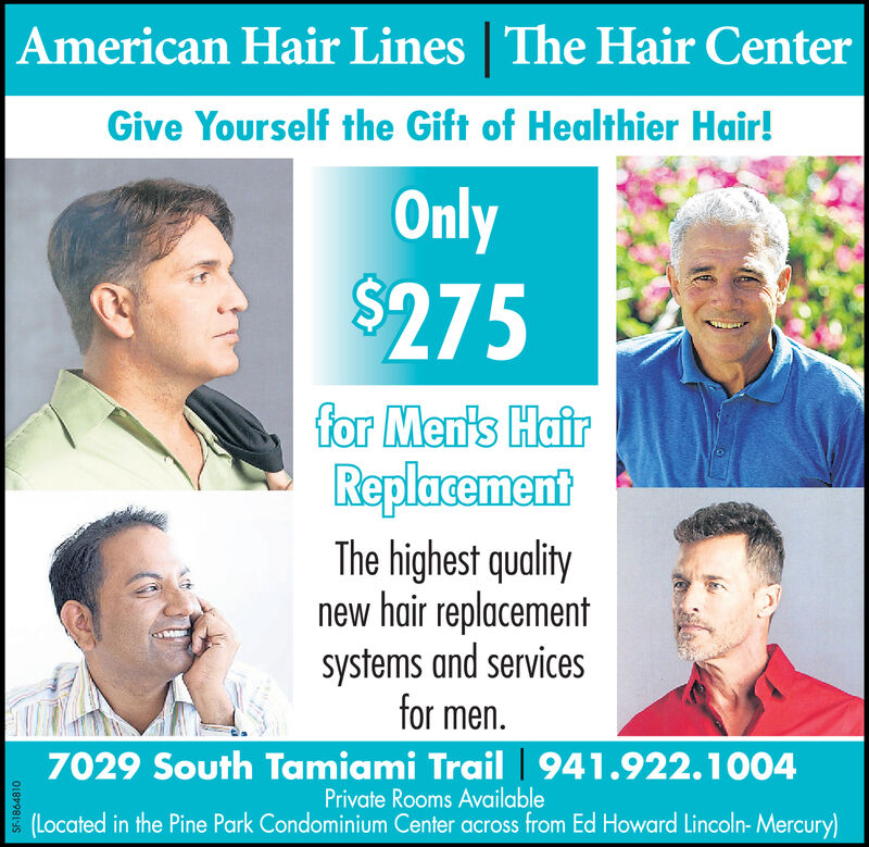 The Hair CenterAmerican Hair LinesGive Yourself the Gift of Healthier Hair!Only$275for Men's HairReplacementThe highest qualitynew hair replacementsystems and servicesfor men.7029 South Tamiami Trail 941.922.1004Private Rooms Available(Located in the Pine Park Condominium Center across from Ed Howard Lincoln- Mercury)SF-1858971 The Hair Center American Hair Lines Give Yourself the Gift of Healthier Hair! Only $275 for Men's Hair Replacement The highest quality new hair replacement systems and services for men. 7029 South Tamiami Trail 941.922.1004 Private Rooms Available (Located in the Pine Park Condominium Center across from Ed Howard Lincoln- Mercury) SF-1858971