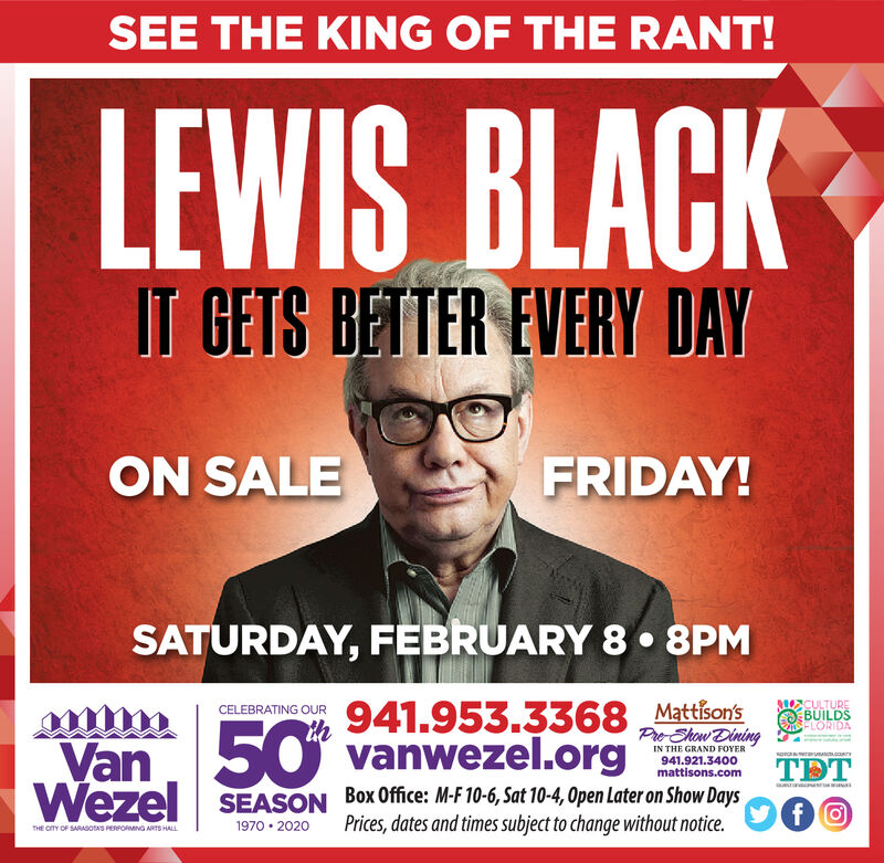 SEE THE KING OF THE RANT!LEWIS BLACKIT CETS BETTER EVERY DAYFRIDAY!ON SALESATURDAY, FEBRUARY 8 8PM941.953.3368 Mattison'svanwezel.orgCULTUREBUILDSFLORIDACELEBRATING OURVan 50WezelPre-Show DiningIN THE GRAND FOYERsorcc941.921.3400mattisons.comTDTBox Office: M-F 10-6, Sat 10-4, Open Later on Show DaysPrices, dates and times subject to change without notice.SEASONfO1970 2020THE CITY OF SARASotas PERFORMNG ARTS HALL SEE THE KING OF THE RANT! LEWIS BLACK IT CETS BETTER EVERY DAY FRIDAY! ON SALE SATURDAY, FEBRUARY 8 8PM 941.953.3368 Mattison's vanwezel.org CULTURE BUILDS FLORIDA CELEBRATING OUR Van 50 Wezel Pre-Show Dining IN THE GRAND FOYER sorc c 941.921.3400 mattisons.com TDT Box Office: M-F 10-6, Sat 10-4, Open Later on Show Days Prices, dates and times subject to change without notice. SEASON fO 1970 2020 THE CITY OF SARASotas PERFORMNG ARTS HALL