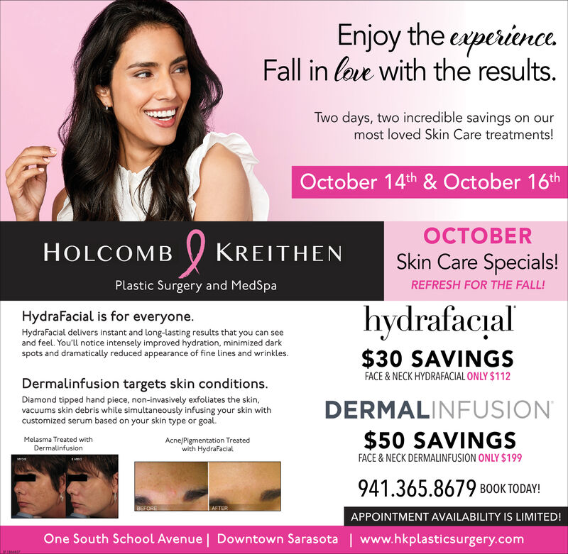 Enjoy the eperinceFall in love with the results.Two days, two incredible savings on ourmost loved Skin Care treatments!October 14th & October 16thERHOLCOMBKREITHENSkin Care Specials!Plastic Surgery and MedSpaREFRESH FOR THE FALL!hydrafacialHydraFacial is for everyoneHydraFacial delivers instant and long-lasting results that you can seeand feel. You'll notice intensely improved hydration, minimized darkspots and dramatically reduced appearance of fine lines and wrinkles.$30 SAVINGSFACE&NECK HYDRAFACIAL ONLY $112Dermalinfusion targets skin conditions.Diamond tipped hand piece, non-invasively exfoliates the skin,vacuums skin debris while simultaneously infusing your skin withcustomized serum based on your skin type or goalDERMALINFUSION$50 SAVINGSFACE& NECK DERMALINFUSION ONLY $199Acne/Pigmentation Treatedwith HydraFacialMelasma Treated withDermalinfusion941.365.8679 BOOK TODAY!BEFOREAETERAPPOINTMENT AVAILABILITY IS LIMITED!One South School Avenue | Downtown Sarasotawww.hkplasticsurgery.comMIMEN Enjoy the eperince Fall in love with the results. Two days, two incredible savings on our most loved Skin Care treatments! October 14th & October 16th ER HOLCOMB KREITHEN Skin Care Specials! Plastic Surgery and MedSpa REFRESH FOR THE FALL! hydrafacial HydraFacial is for everyone HydraFacial delivers instant and long-lasting results that you can see and feel. You'll notice intensely improved hydration, minimized dark spots and dramatically reduced appearance of fine lines and wrinkles. $30 SAVINGS FACE&NECK HYDRAFACIAL ONLY $112 Dermalinfusion targets skin conditions. Diamond tipped hand piece, non-invasively exfoliates the skin, vacuums skin debris while simultaneously infusing your skin with customized serum based on your skin type or goal DERMALINFUSION $50 SAVINGS FACE& NECK DERMALINFUSION ONLY $199 Acne/Pigmentation Treated with HydraFacial Melasma Treated with Dermalinfusion 941.365.8679 BOOK TODAY! BEFORE AETER APPOINTMENT AVAILABILITY IS LIMITED! One South School Avenue 