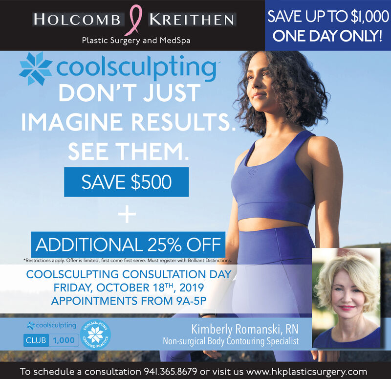 SAVE UP TO $1,000HOLCOMBKREITHENONE DAY ONLY!Plastic Surgery and MedSpacoolsculptingDON'T JUSTIMAGINE RESULTSSEE THEM.SAVE $500+ADDITIONAL 25% OFFRestrictions apply. Offer is limited, first come first serve. Must register with Brilliant DistinctionsCOOLSCULPTING CONSULTATION DAYFRIDAY, OCTOBER 18TH, 2019APPOINTMENTS FROM 9A-5Pcoolsculpting ANCLUB 1,000Kimberly Romanski, RNNon-surgical Body Contouring SpecialistCENTHRDTo schedule a consultation 941.365.8679 or visit us www.hkplasticsurgery.com SAVE UP TO $1,000 HOLCOMB KREITHEN ONE DAY ONLY! Plastic Surgery and MedSpa coolsculpting DON'T JUST IMAGINE RESULTS SEE THEM. SAVE $500 + ADDITIONAL 25% OFF Restrictions apply. Offer is limited, first come first serve. Must register with Brilliant Distinctions COOLSCULPTING CONSULTATION DAY FRIDAY, OCTOBER 18TH, 2019 APPOINTMENTS FROM 9A-5P coolsculpting AN CLUB 1,000 Kimberly Romanski, RN Non-surgical Body Contouring Specialist CENTHRD To schedule a consultation 941.365.8679 or visit us www.hkplasticsurgery.com
