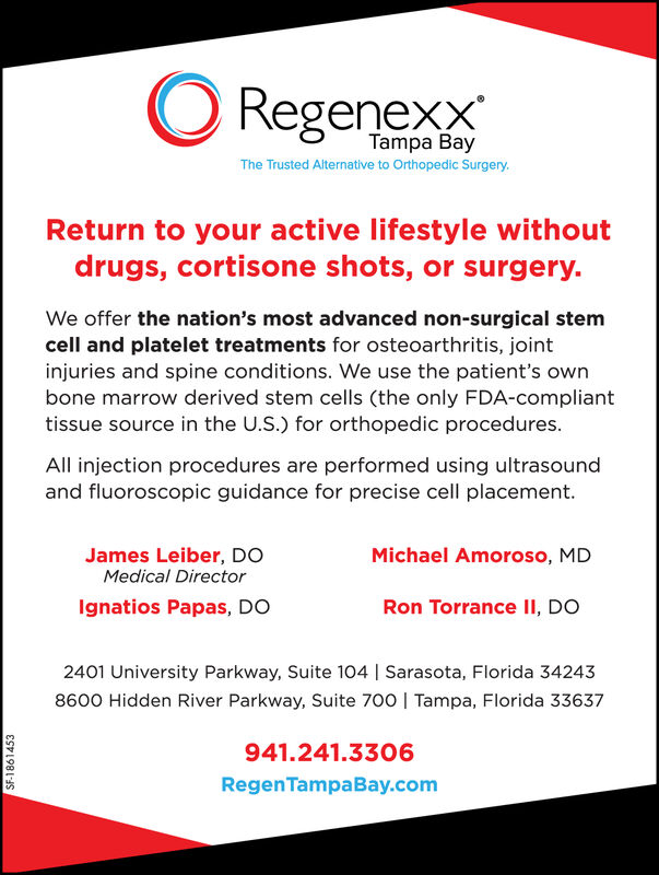 ORegenexxTampa BayThe Trusted Alternative to Orthopedic SurgeryReturn to your active lifestyle withoutdrugs, cortisone shots, or surgery.We offer the nation's most advanced non-surgical stemcell and platelet treatments for osteoarthritis, jointinjuries and spine conditions. We use the patient's ownbone marrow derived stem cells (the only FDA-complianttissue source in the U.S.) for orthopedic procedures.All injection procedures are performed using ultrasoundand fluoroscopic guidance for precise cell placement.James Leiber, DOMedical DirectorMichael Amoroso, MDIgnatios Papas, DORon Torrance II, DO2401 University Parkway, Suite 104 | Sarasota, Florida 342438600 Hidden River Parkway, Suite 700 | Tampa, Florida 33637941.241.3306RegenTampaBay.comSF-1860854 ORegenexx Tampa Bay The Trusted Alternative to Orthopedic Surgery Return to your active lifestyle without drugs, cortisone shots, or surgery. We offer the nation's most advanced non-surgical stem cell and platelet treatments for osteoarthritis, joint injuries and spine conditions. We use the patient's own bone marrow derived stem cells (the only FDA-compliant tissue source in the U.S.) for orthopedic procedures. All injection procedures are performed using ultrasound and fluoroscopic guidance for precise cell placement. James Leiber, DO Medical Director Michael Amoroso, MD Ignatios Papas, DO Ron Torrance II, DO 2401 University Parkway, Suite 104 | Sarasota, Florida 34243 8600 Hidden River Parkway, Suite 700 | Tampa, Florida 33637 941.241.3306 RegenTampaBay.com SF-1860854