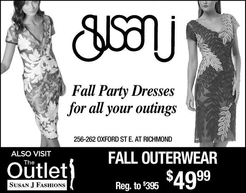 Fall Party Dressesfor all your outings256-262 OXFORD ST E. AT RICHMONDALSO VISITFALL OUTERWEARTheOutlet$49 99SUSAN J FASHIONSReg. to $395 Fall Party Dresses for all your outings 256-262 OXFORD ST E. AT RICHMOND ALSO VISIT FALL OUTERWEAR The Outlet $49 99 SUSAN J FASHIONS Reg. to $395