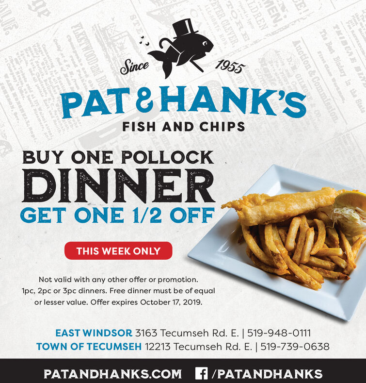 1955SincePAT&HANK'SFISH AND CHIPSBUY ONE POLLOCKDINNERGET ONE 1/2 OFFTHIS WEEK ONLYNot valid with any other offer or promotion.1pc, 2pc or 3pc dinners. Free dinner must be of equalor lesser value. Offer expires October 17, 2019EAST WINDSOR 3163 Tecumseh Rd. E. | 519-948-0111TOWN OF TECUMSEH 12213 Tecumseh Rd. E. | 519-739-0638PATANDHANKS.COM f/PATANDHANKSannTKIBUNE NThe Beetin the 8tateE!ClooENAuction&CommissionGLKORE C0LDRENdrctinnCmeTOREETER CLEVERLL-SORTS ROWSTEFLEETWOOD and BOSch poConsaetro stIF.etreoMOf 1955 Since PAT&HANK'S FISH AND CHIPS BUY ONE POLLOCK DINNER GET ONE 1/2 OFF THIS WEEK ONLY Not valid with any other offer or promotion. 1pc, 2pc or 3pc dinners. Free dinner must be of equal or lesser value. Offer expires October 17, 2019 EAST WINDSOR 3163 Tecumseh Rd. E. | 519-948-0111 TOWN OF TECUMSEH 12213 Tecumseh Rd. E. | 519-739-0638 PATANDHANKS.COM f/PATANDHANKS ann TKIBUNE N The Beet in the 8tate E! Cloo EN Auction&Commission GLKORE C0 LDREN drctinn Cme TORE ETER CLEVER LL-SORTS ROW STE FLEETWOOD and BOS ch po Consa etro st IF. etre oMOf