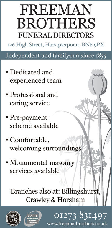 FREEMANBROTHERSFUNERAL DIRECTORS126 High Street, Hurstpierpoint, BN6 9PXIndependent and familyrun since 1855Dedicated andexperienced teamProfessional andcaring servicePrepaymentscheme availableComfortable,welcoming surroundingsMonumental masonryservices availableBranches also at: Billingshurst,Crawley & HorshamO1273 831497SAIFINDEPENSENTrUNERALwww.freemanbrothers.co.ukDIRECTORS FREEMAN BROTHERS FUNERAL DIRECTORS 126 High Street, Hurstpierpoint, BN6 9PX Independent and familyrun since 1855 Dedicated and experienced team Professional and caring service Prepayment scheme available Comfortable, welcoming surroundings Monumental masonry services available Branches also at: Billingshurst, Crawley & Horsham O1273 831497 SAIF INDEPENSENT rUNERAL www.freemanbrothers.co.uk DIRECTORS