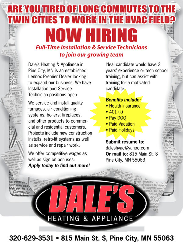 ARE YOUTIREDTWIN CITIES TO WORK IN THE HVAC FIELD?OFLONG COMMUTESTOTHEOndweekdoninovidfcurbeoNOW HIRINGA ChesunselFull-Time Installation & Service Techniciansmooatioue seMODJNto join our growing teameDale's Heating & Appliance inPine City, MN is an establishedLennox Premier Dealer lookingto expand our business. We haveInstallation and ServiceTechnician positions open.Ideal candidate would have 2ushwEyears' experience or tech schooltraining, but can assist withtraining for a motivatedcandidate.Y AN (55e CareY.STABSITEMODohiintiwLOCMAT2I22Aseese3TATYMOD 3TI2eBenefits include:We service and install qualityfurnaces, air conditioningsystems, boilers, fireplaces,and other products to commer-cial and residential customers.Projects include new constructioninstalls, retro-fit systems as wellas service and repair workoteinHealth Insurancevinurenmuto401 (k)6wonpw moPay DOQPaid VacationPaid Holidaysatiogo0MOsnowttoAll 9onieAHIMOR nvioviprtheNSleingitubogat, wotJoineolizeFobriSubmit resume to:daleshvac@yahoo.comOr mail to: 815 Main St. Samoo s.htoslaen o noahgaoWe offer competitive wages aswell as sign on bonusesApply today to find out more!vanoweR2o 1119nleHWMOR nviovni asitutgniboal beolsvsbPine City, MN 55063oo lliw ovni eeneeugmooloainzp3- ofoAidomo jahiom3ngne year o-beanyer will ocd V.0910 ontooi betolenuwlioronei190xe to 10p8 to9000 1liw:egree in Co 10ComputerSlecicieaDALE'SstugmGe ju coul betHEATING & APPLIANCE320-629-3531 815 Main St. S, Pine City, MN 55063 ARE YOUTIRED TWIN CITIES TO WORK IN THE HVAC FIELD? OFLONG COMMUTESTOTHE O ndweekdon in ovid fcur beo NOW HIRING A Che sunsel Full-Time Installation & Service Technicians moo a tioue s e MODJN to join our growing team e Dale's Heating & Appliance in Pine City, MN is an established Lennox Premier Dealer looking to expand our business. We have Installation and Service Technician positions open. Ideal candidate would have 2 ush wE years' experience or tech school training, but can assist with training for a motivated candidate. Y A N (55 e Care Y.STA BSITE MOD ohiin tiw LOC MAT2I22A seese3TATY MOD 3TI2e Benefits include: We service and install quality furnaces, air conditioning systems, boilers, fireplaces, and other products to commer- cial and residential customers. Projects include new construction installs, retro-fit systems as well as service and repair work otein Health Insurance vinur enmut o 401 (k) 6won pw mo Pay DOQ Paid Vacation Paid Holidays atiogo0 MO snowtto All 9onie AHIMOR n viovi prthe NS le in gitub ogat, w otJoin eolize Fobri Submit resume to: daleshvac@yahoo.com Or mail to: 815 Main St. S amoo s. htosla en o no ahgao We offer competitive wages as well as sign on bonuses Apply today to find out more! vanoweR 2o 1119nle HWMOR n viovni asitut gniboal be olsvsb Pine City, MN 55063 oo lliw ov ni eenee ugmo oloa in zp3- ofoA idomo jah iom3 ng ne year o -bean yer will ocd V.0910 onto oi betolenuwlior onei190xe to 10 p8 to9000 1liw: egree in Co 10 Computer Sleciciea DALE'S stugm Ge ju cou l bet HEATING & APPLIANCE 320-629-3531 815 Main St. S, Pine City, MN 55063