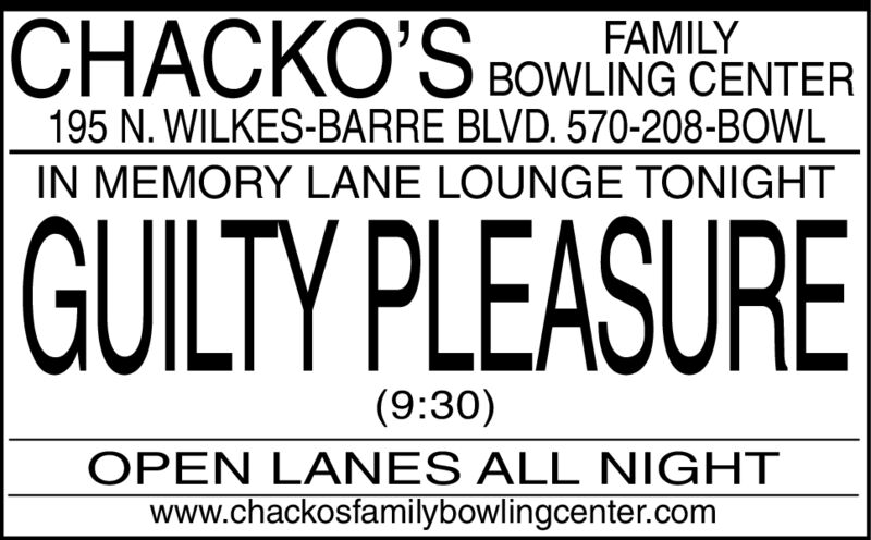 CHACKO'S BOWLING CENTERFAMILY195 N. WILKES-BARRE BLVD. 570-208-BOWLIN MEMORY LANE LOUNGE TONIGHTGUILTY PLEASURE(9:30)OPEN LANES ALL NIGHT|www.chackosfamilybowlingcenter.com CHACKO'S BOWLING CENTER FAMILY 195 N. WILKES-BARRE BLVD. 570-208-BOWL IN MEMORY LANE LOUNGE TONIGHT GUILTY PLEASURE (9:30) OPEN LANES ALL NIGHT| www.chackosfamilybowlingcenter.com
