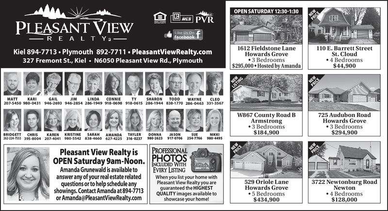 OPEN SATURDAY 12:30-1:30MLS PVRPLEASANT VIEWRE A L T YaNELike Us OnfacebookKiel 894-7713 Plymouth 892-7711 PleasantViewRealty.com327 Fremont St., Kiel N6050 Pleasant View Rd., Plymouth1612 Fieldstone LaneHowards Grove3 Bedrooms$295,000 Hosted by Amanda110 E. Barrett StreetSt. Cloud4 Bedrooms$44,900NEWNEMATTKARIGAILJIMLINDACONNIE207-5450 980-0431 946-2693 946-2854 286-1949 918-0698 918-0615 286-1944 838-1770 286-0463 331-3567TYSHARONTODDWAYNECLEOW867 County Road B725 Audubon Road.Howards Grove3 Bedrooms$294,900Armstrong3 BedroomsBRIDGETTCHRISKAREN KRISTINESARAHNIKKI242-224-7553 395-8o04 207-4041 980-5542 838-4660 627-4225 316-0237 90-2623 917-0706 254-7766 980-4495AMANDA TAYLER$184,900DONNAJASONSUEPleasant View Realty isOPEN Saturday 9am-Noon.Amanda Grunewald is available toanswer any of your real estate relatedquestions or to help schedule anyshowings.Contact Amanda at 894-7713or Amanda@PleasantViewRealty.comPROFESSIONALPHOTOSCEINCLUDED WITHEVERY LISTINGWhen you list your home withPleasant View Realty you areguaranteed the HIGHESTQUALITY images available toshowcase your home!529 Oriole LaneHowards Grove5 Bedrooms$434,9003722 Newtonburg RoadNewton4 Bedrooms$128,000 OPEN SATURDAY 12:30-1:30 MLS PVR PLEASANT VIEW RE A L T Ya NE Like Us On facebook Kiel 894-7713 Plymouth 892-7711 PleasantViewRealty.com 327 Fremont St., Kiel N6050 Pleasant View Rd., Plymouth 1612 Fieldstone Lane Howards Grove 3 Bedrooms $295,000 Hosted by Amanda 110 E. Barrett Street St. Cloud 4 Bedrooms $44,900 NEW NE MATT KARI GAIL JIM LINDA CONNIE 207-5450 980-0431 946-2693 946-2854 286-1949 918-0698 918-0615 286-1944 838-1770 286-0463 331-3567 TY SHARON TODD WAYNE CLEO W867 County Road B 725 Audubon Road. Howards Grove 3 Bedrooms $294,900 Armstrong 3 Bedrooms BRIDGETT CHRIS KAREN KRISTINE SARAH NIKKI 242-224-7553 395-8o04 207-4041 980-5542 838-4660 627-4225 316-0237 90-2623 917-0706 254-7766 980-4495 AMANDA TAYLER $184,900 DONNA JASON SUE Pleasant View Realty is OPEN Saturday 9am-Noon. Amanda Grunewa