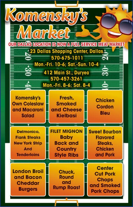 Komensky'sMarketOUR DALLA'S LOCATION IS NOW A FULL SERVICE MEAT MARKET23 Dallas Shopping Center, Dallas570-675-1011sessenMon.-Fri. 10-6; Sat.-Sun. 10-4412 Main St., Duryea570-457-3261-Mon.-Fri. 8-6; Sat. 8-4Komensky'sOwn ColeslawFresh,ChickenSmokedand CheeseKielbasiCordonand MacaroniBleuSaladFILET MIGNONSweet BourbonDelmonico,BabyBack andFlavoredFlank SteaksSteaks,Chickenand PorkNew York StripCountryStyle RibsAndTenderloinsCenterCut PorkLondon BroilChuck,RoundandRump Roastand BaconChopsand SmokedPork ChopsCheddarBurgers030- Komensky's Market OUR DALLA'S LOCATION IS NOW A FULL SERVICE MEAT MARKET 23 Dallas Shopping Center, Dallas 570-675-1011 sessen Mon.-Fri. 10-6; Sat.-Sun. 10-4 412 Main St., Duryea 570-457-3261- Mon.-Fri. 8-6; Sat. 8-4 Komensky's Own Coleslaw Fresh, Chicken Smoked and Cheese Kielbasi Cordon and Macaroni Bleu Salad FILET MIGNON Sweet Bourbon Delmonico, Baby Back and Flavored Flank Steaks Steaks, Chicken and Pork New York Strip Country Style Ribs And Tenderloins Center Cut Pork London Broil Chuck, Round and Rump Roast and Bacon Chops and Smoked Pork Chops Cheddar Burgers 030-