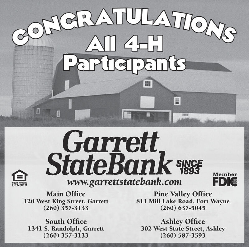 CONCRATULATIONSAll 4-HParticipantsGarrettStateBankCSINCE1893MemberFDICwww.garrettstatebank.comEQUAL HOUSINGLENDERMain Office120 West King Street, Garrett(260) 357-3133Pine Valley Office811 Mill Lake Road, Fort Wayne(260) 637-5045Ashley Office302 West State Street, Ashley(260) 587-3593South Office1341 S. Randolph, Garrett(260) 357-3133 CONCRATULATIONS All 4-H Participants Garrett StateBankC SINCE 1893 Member FDIC www.garrettstatebank.com EQUAL HOUSING LENDER Main Office 120 West King Street, Garrett (260) 357-3133 Pine Valley Office 811 Mill Lake Road, Fort Wayne (260) 637-5045 Ashley Office 302 West State Street, Ashley (260) 587-3593 South Office 1341 S. Randolph, Garrett (260) 357-3133