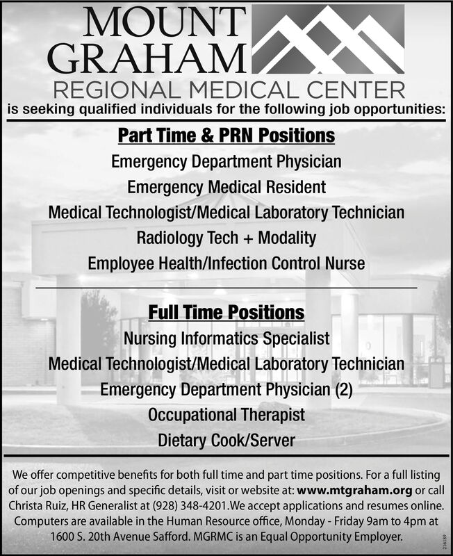 MOUNTGRAHAMREGIONAL MEDICAL CENTERis seeking qualified individuals for the following job opportunities:Part Time & PRN PositionsEmergency Department PhysicianEmergency Medical ResidentMedical Technologist/Medical Laboratory TechnicianRadiology Tech +ModalityEmployee Health/Infection Control NurseFull Time PositionsNursing Informatics SpecialistMedical Technologist/Medical Laboratory TechnicianEmergency Department Physician (2)Occupational TherapistDietary Cook/ServerWe offer competitive benefits for both full time and part time positions. For a full listingof our job openings and specific details, visit or website at: www.mtgraham.org or callChrista Ruiz, HR Generalist at (928) 348-4201.We accept applications and resumes online.Computers are available in the Human Resource office, Monday - Friday 9am to 4pm at1600 S. 20th Avenue Safford. MGRMC is an Equal Opportunity Employer.681912 MOUNT GRAHAM REGIONAL MEDICAL CENTER is seeking qualified individuals for the following job opportunities: Part Time & PRN Positions Emergency Department Physician Emergency Medical Resident Medical Technologist/Medical Laboratory Technician Radiology Tech +Modality Employee Health/Infection Control Nurse Full Time Positions Nursing Informatics Specialist Medical Technologist/Medical Laboratory Technician Emergency Department Physician (2) Occupational Therapist Dietary Cook/Server We offer competitive benefits for both full time and part time positions. For a full listing of our job openings and specific details, visit or website at: www.mtgraham.org or call Christa Ruiz, HR Generalist at (928) 348-4201.We accept applications and resumes online. Computers are available in the Human Resource office, Monday - Friday 9am to 4pm at 1600 S. 20th Avenue Safford. MGRMC is an Equal Opportunity Employer. 681912