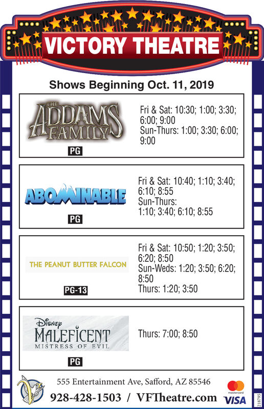 VICTORY THEATREEShows Beginning Oct. 11, 2019ADDAMSTHEFri & Sat: 10:30; 1:00; 3:30;6:00; 9:00Sun-Thurs: 1:00; 3:30; 6:00;9:00EAMILYPGFri&Sat: 10:40; 1:10; 3:40;ABOMAINABLE 10855Sun-Thurs:1:10; 3:40; 6:10; 8:55PGFri &Sat: 10:50; 1:20; 3:50;6:20; 8:50Sun-Weds: 1:20; 3:50; 6:20;THE PEANUT BUTTER FALCON8:50Thurs: 1:20; 3:50PG-13MALEFICENTThurs: 7:00; 8:50MISTRESS OF EVILPG555 Entertainment Ave, Safford, AZ 85546928-428-1503 VFTheatre.com VISAmostercard$61813 VICTORY THEATREE Shows Beginning Oct. 11, 2019 ADDAMS THE Fri & Sat: 10:30; 1:00; 3:30; 6:00; 9:00 Sun-Thurs: 1:00; 3:30; 6:00; 9:00 EAMILY PG Fri&Sat: 10:40; 1:10; 3:40; ABOMAINABLE 10855 Sun-Thurs: 1:10; 3:40; 6:10; 8:55 PG Fri &Sat: 10:50; 1:20; 3:50; 6:20; 8:50 Sun-Weds: 1:20; 3:50; 6:20; THE PEANUT BUTTER FALCON 8:50 Thurs: 1:20; 3:50 PG-13 MALEFICENT Thurs: 7:00; 8:50 MISTRESS OF EVIL PG 555 Entertainment Ave, Safford, AZ 85546 928-428-1503 VFTheatre.com VISA mostercard $61813