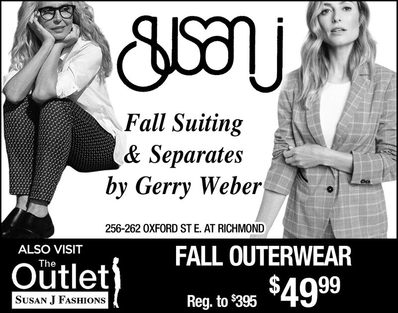 Fall Suiting& Separatesby Gerry Weber256-262 OXFORD ST E. AT RICHMONDALSO VISITFALL OUTERWEARTheOutlet$49 99SUSAN J FASHIONSReg. to $395 Fall Suiting & Separates by Gerry Weber 256-262 OXFORD ST E. AT RICHMOND ALSO VISIT FALL OUTERWEAR The Outlet $49 99 SUSAN J FASHIONS Reg. to $395