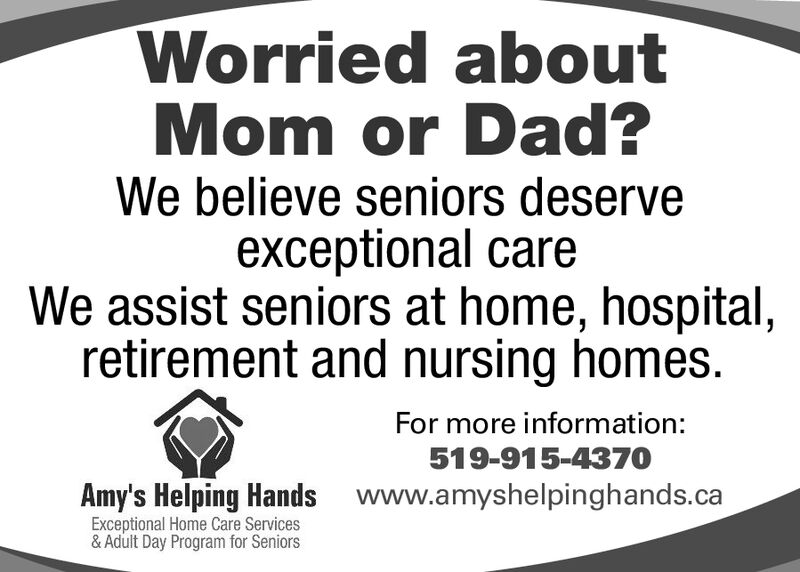 Worried aboutMom or Dad?We believe seniors deserveexceptional careWe assist seniors at home, hospital,retirement and nursing homes.For more information:519-915-4370Amy's Helping Handswww.amyshelpinghands.caExceptional Home Care Services& Adult Day Program for Seniors Worried about Mom or Dad? We believe seniors deserve exceptional care We assist seniors at home, hospital, retirement and nursing homes. For more information: 519-915-4370 Amy's Helping Hands www.amyshelpinghands.ca Exceptional Home Care Services & Adult Day Program for Seniors