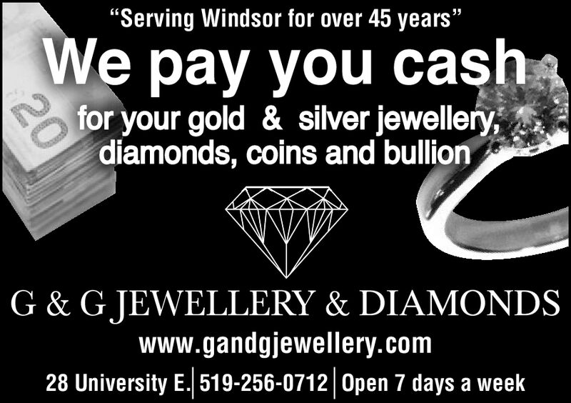 """Serving Windsor for over 45 years""We pay you cashfor your gold & silver jewellery,diamonds, coins and bullionG & GJEWELLERY & DIAMONDSwww.gandgiewellery.com28 University E 519-256-0712 Open 7 days a week"