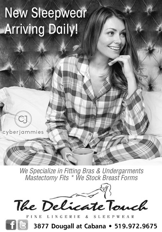 New SteepwearArriving Daily!CJcyberjammiesWe Specialize in Fitting Bras & UndergarmentsMastectomy Fits We Stock Breast FormsThe Delicate TouchFINE LINGERIE & SLEEPWEARf3877 Dougall at Cabana . 519.972.9675 New Steepwear Arriving Daily! CJ cyberjammies We Specialize in Fitting Bras & Undergarments Mastectomy Fits We Stock Breast Forms The Delicate Touch FINE LINGERIE & SLEEPWEAR f 3877 Dougall at Cabana . 519.972.9675