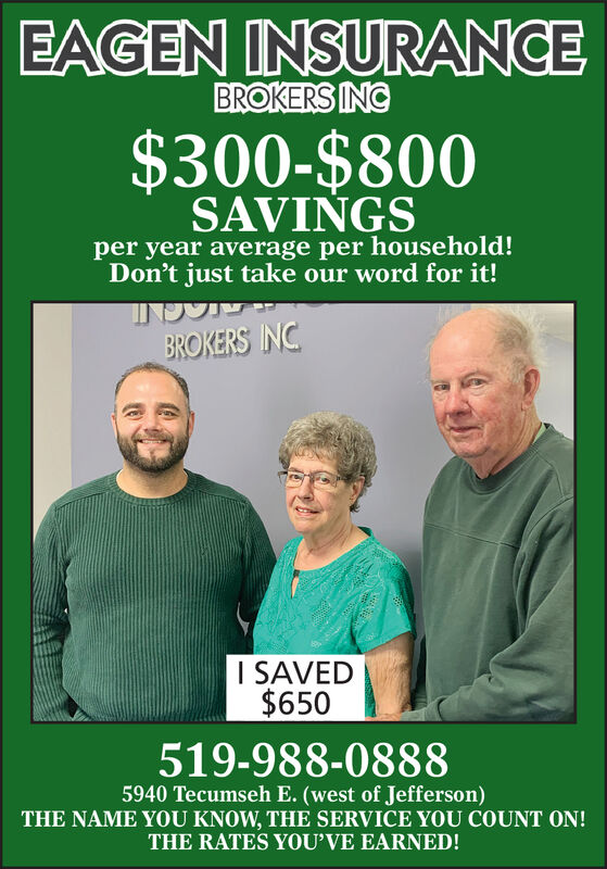 EAGEN INSURANCEBROKERS INC$300-$800SAVINGSper year average per household!Don't just take our word for it!BROKERS INCI SAVED$650519-988-08885940 Tecumseh E. (west of Jefferson)THE NAME YOU KNOW, THE SERVICE YOU COUNT ON!THE RATES YOU'VE EARNED! EAGEN INSURANCE BROKERS INC $300-$800 SAVINGS per year average per household! Don't just take our word for it! BROKERS INC I SAVED $650 519-988-0888 5940 Tecumseh E. (west of Jefferson) THE NAME YOU KNOW, THE SERVICE YOU COUNT ON! THE RATES YOU'VE EARNED!