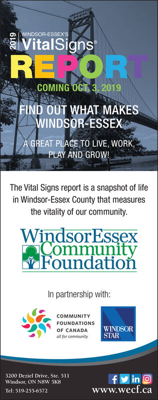 44444puOWINDSOR-ESSEX'SVitalSignsREPORCOMING OCT 3, 2019FIND OUT WHAT MAKESWINDSOR-ESSEXA GREAT PLACE TO LIVE, WORK,PLAY AND GROW!The Vital Signs report is a snapshot of lifein Windsor-Essex County that measuresthe vitality of our community.WindsorEssexCommunityFoundationIn partnership with:COMMUNITYFOUNDATIONSWINDSORSTAROF CANADAall for community3200 Deziel Drive, Ste. 511Windsor, ON N8W 5K8finOwww.wecf.caTel: 519-255-6572 44444pu OWINDSOR-ESSEX'S VitalSigns REPOR COMING OCT 3, 2019 FIND OUT WHAT MAKES WINDSOR-ESSEX A GREAT PLACE TO LIVE, WORK, PLAY AND GROW! The Vital Signs report is a snapshot of life in Windsor-Essex County that measures the vitality of our community. WindsorEssex Community Foundation In partnership with: COMMUNITY FOUNDATIONS WINDSOR STAR OF CANADA all for community 3200 Deziel Drive, Ste. 511 Windsor, ON N8W 5K8 f inO www.wecf.ca Tel: 519-255-6572