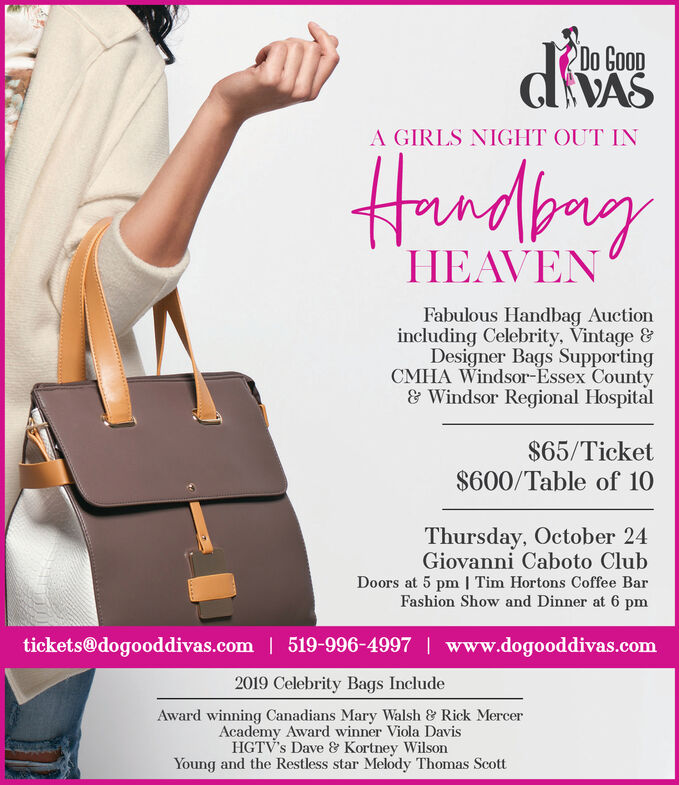 Do CoopA GIRLS NIGHT OUT INHndbnyHEAVENFabulous Handbag Auctionincluding Celebrity, Vintage &Designer Bags SupportingCMHA Windsor-Essex County& Windsor Regional Hospital$65/Ticket$600/Table of 10Thursday, October 24Giovanni Caboto ClubDoors at 5 pm Tim Hortons Coffee BarFashion Show and Dinner at 6 pmtickets@dogooddivas.com 519-996-4997 | www.dogooddivas.com2019 Celebrity Bags IncludeAward winning Canadians Mary Walsh & Rick MercerAcademy Award winner Viola DavisHGTV's Dave & Kortney WilsonYoung and the Restless star Melody Thomas Scott Do Coop A GIRLS NIGHT OUT IN Hndbny HEAVEN Fabulous Handbag Auction including Celebrity, Vintage & Designer Bags Supporting CMHA Windsor-Essex County & Windsor Regional Hospital $65/Ticket $600/Table of 10 Thursday, October 24 Giovanni Caboto Club Doors at 5 pm Tim Hortons Coffee Bar Fashion Show and Dinner at 6 pm tickets@dogooddivas.com 519-996-4997 | www.dogooddivas.com 2019 Celebrity Bags Include Award winning Canadians Mary Walsh & Rick Mercer Academy Award winner Viola Davis HGTV's Dave & Kortney Wilson Young and the Restless star Melody Thomas Scott
