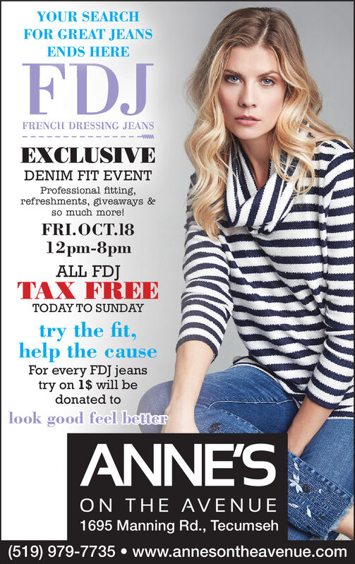 YOUR SEARCHFOR GREAT JEANSENDS HEREFDJFRENCH DRESSING JEANSwwEXCLUSIVEDENIM FIT EVENTProfessional fitting,refreshments, giveaways &so much more!FRI.OCT.1812pm-8pmALL FDJTAX FREETODAY TO SUNDAYtry the fit,help the causeFor every FDJ jeanstry on 1$ will bedonated tolook good feel betterANNE'SON THE AVENUE1695 Manning Rd., Tecumseh(519) 979-7735 www.annesontheavenue.com YOUR SEARCH FOR GREAT JEANS ENDS HERE FDJ FRENCH DRESSING JEANS ww EXCLUSIVE DENIM FIT EVENT Professional fitting, refreshments, giveaways & so much more! FRI.OCT.18 12pm-8pm ALL FDJ TAX FREE TODAY TO SUNDAY try the fit, help the cause For every FDJ jeans try on 1$ will be donated to look good feel better ANNE'S ON THE AVENUE 1695 Manning Rd., Tecumseh (519) 979-7735 www.annesontheavenue.com