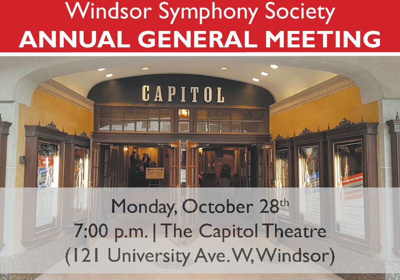 Windsor Symphony SocietyANNUAL GENERAL MEETINGCAPITOL11CaneMonday, October 28th7:00 p.m. | The Capitol Theatre(121 University Ave.W,Windsor)4 Windsor Symphony Society ANNUAL GENERAL MEETING CAPITOL 11 Cane Monday, October 28th 7:00 p.m. | The Capitol Theatre (121 University Ave.W,Windsor) 4