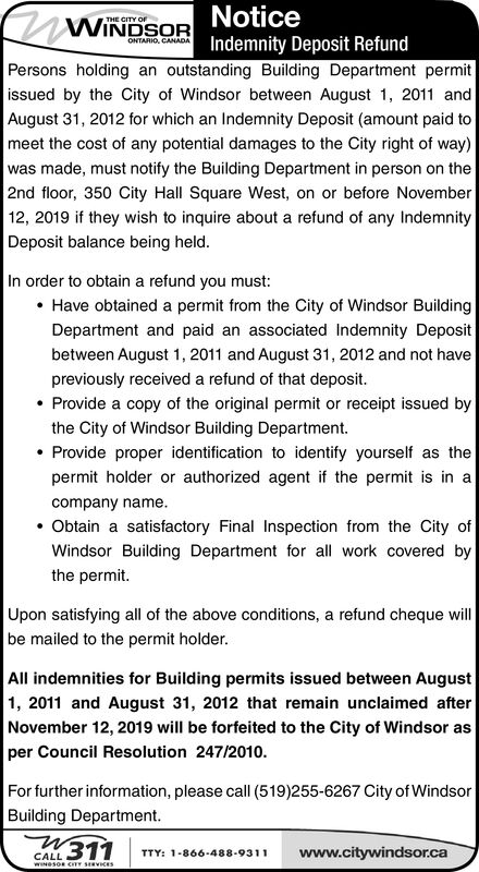 NoticeWINDSORTHE CITY OFONTARIO, CANADAIndemnity Deposit RefundPersons holding an outstanding Building Department permitissued by the City of Windsor between August 1, 2011 andAugust 31, 2012 for which an Indemnity Deposit (amount paid tomeet the cost of any potential damages to the City right of way)was made, must notify the Building Department in person on the2nd floor, 350 City Hall Square West, on or before November12, 2019 if they wish to inquire about a refund of any IndemnityDeposit balance being held.In order to obtain a refund you must:Have obtained a permit from the City of Windsor BuildingDepartment and paid an associated Indemnity Depositbetween August 1, 2011 and August 31, 2012 and not havepreviously received a refund of that deposit.Provide a copy of the original permit or receipt issued bythe City of Windsor Building DepartmentProvide proper identification to identify yourself as thepermit holder or authorized agent if the permitin acompany nameObtain a satisfactory Final Inspection from the City ofWindsor Building Department for all work covered bythe permit.Upon satisfying all of the above conditions, a refund cheque willbe mailed to the permit holderAll indemnities for Building permits issued between August1, 2011 and August 31, 2012 that remain unclaimed afterNovember 12, 2019 will be forfeited to the City of Windsor asper Council Resolution 247/2010.For further information, please call (519)255-6267 City of WindsorBuilding Department.N311www.citywindsor.caTTY: 1-866-488-9311CALLwNesoR CTY SRVICES Notice WINDSOR THE CITY OF ONTARIO, CANADA Indemnity Deposit Refund Persons holding an outstanding Building Department permit issued by the City of Windsor between August 1, 2011 and August 31, 2012 for which an Indemnity Deposit (amount paid to meet the cost of any potential damages to the City right of way) was made, must notify the Building Department in person on the 2nd floor, 350 City Hall Square West, on or before November 12, 2019 if they wish t