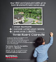 Your 850 acre backyard add up toEast Brampton's best home value!THREERIVERSCESSEVILLE1 dream Townhome1 parkside conservation setting1 great price$600'sFromthe midThree Rivers ClairevilleTraditional freehold and freehold condotownhomes with 2-car parking3 and 4 bedrooms with private backyardsQuick access to Hwy 407 4277 and 410With bright ideas fresh from our Blueprint Design LabAward winning BuilderParkland Towns incrediblyPricedd$600'sRegister now for an exclusive previewnationalhomes.comNATIONALH O MESYou are the blueprintPrices and specifications are correct at press time and are subject to change without notice. E&OE Your 850 acre backyard add up to East Brampton's best home value! THREE RIVERS CESSEVILLE 1 dream Townhome 1 parkside conservation setting 1 great price $600's From the mid Three Rivers Claireville Traditional freehold and freehold condo townhomes with 2-car parking 3 and 4 bedrooms with private backyards Quick access to Hwy 407 4277 and 410 With bright ideas fresh from our Blueprint Design Lab Award winning Builder Parkland Towns incredibly Pricedd $600's Register now for an exclusive preview nationalhomes.com NATIONAL H O MES You are the blueprint Prices and specifications are correct at press time and are subject to change without notice. E&OE