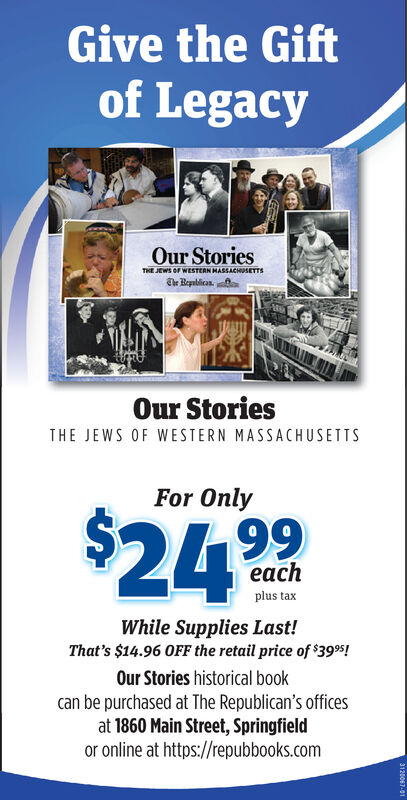 Give the Giftof LegacyOur StoriesTHE JEWS OF WESTERN HASSACHUSETTSThe BeablicasOur StoriesTHE JEWS OF WESTERN MASSACHUSETTSFor Only$24.99eachplus taxWhile Supplies Last!That's $14.96 OFF the retail price of 3995Our Stories historical bookcan be purchased at The Republican's officesat 1860 Main Street, Springfieldor online at https://repubbooks.com3120067-01 Give the Gift of Legacy Our Stories THE JEWS OF WESTERN HASSACHUSETTS The Beablicas Our Stories THE JEWS OF WESTERN MASSACHUSETTS For Only $24.99 each plus tax While Supplies Last! That's $14.96 OFF the retail price of 3995 Our Stories historical book can be purchased at The Republican's offices at 1860 Main Street, Springfield or online at https://repubbooks.com 3120067-01