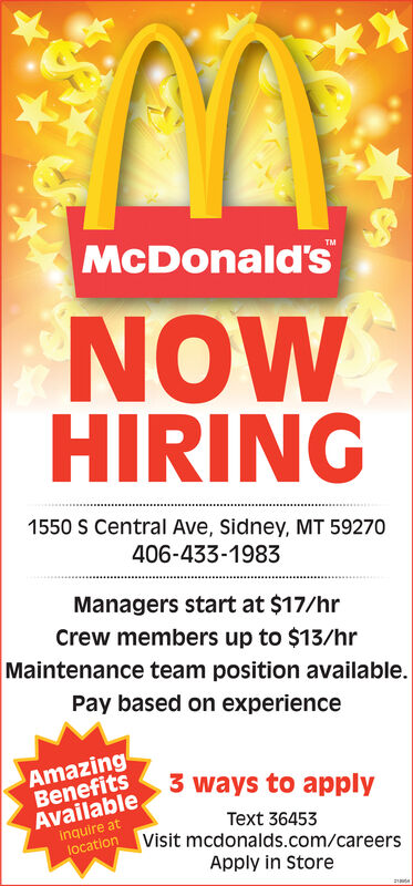 McDonald'sTMNOWHIRING1550 S Central Ave, Sidney, MT 59270406-433-1983Managers start at $17/hrCrew members up to $13/hrMaintenance team position available.Pay based on experienceAmazingBenefits3 ways to applyAvailableinquire atlocationText 36453Visit mcdonalds.com/careersApply in Store McDonald's TM NOW HIRING 1550 S Central Ave, Sidney, MT 59270 406-433-1983 Managers start at $17/hr Crew members up to $13/hr Maintenance team position available. Pay based on experience Amazing Benefits 3 ways to apply Available inquire at location Text 36453 Visit mcdonalds.com/careers Apply in Store