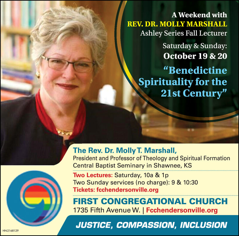 """A Weekend withREV. DR. MOLLY MARSHALLAshley Series Fall LecturerSaturday & Sunday:October 19 & 20""""BenedictineSpirituality for the21st Century""""The Rev. Dr. Molly T. Marshall,President and Professor of Theology and Spiritual FormationCentral Baptist Seminary in Shawnee, KSTwo Lectures: Saturday, 10a & 1pTwo Sunday services (no charge): 9 & 10:30Tickets: fcchendersonville.orgFIRST CONGREGATIONAL CHURCH1735 Fifth Avenue W. 