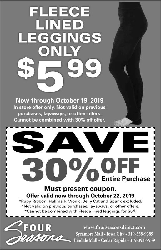 FLEECELINEDLEGGINGSONLY$5 99Now through October 19, 2019In store offer only. Not valid on previouspurchases, layaways, or other offers.Cannot be combined with 30% off offer.SAVE30%OFFEntire PurchaseMust present coupon.Offer valid now through October 22, 2019*Ruby Ribbon, Hallmark, Vionic, Jelly Cat and Spanx excluded.*Not valid on previous purchases, layaways, or other offers*Cannot be combined with Fleece lined leggings for $599FOURSeasonawww.fourseasonsdirect.comSycamore Mall Iowa City 319-358-9389Lindale Mall Cedar Rapids 319-393-7939 FLEECE LINED LEGGINGS ONLY $5 99 Now through October 19, 2019 In store offer only. Not valid on previous purchases, layaways, or other offers. Cannot be combined with 30% off offer. SAVE 30%OFF Entire Purchase Must present coupon. Offer valid now through October 22, 2019 *Ruby Ribbon, Hallmark, Vionic, Jelly Cat and Spanx excluded. *Not valid on previous purchases, layaways, or other offers *Cannot be combined with Fleece lined leggings for $599 FOUR Seasona www.fourseasonsdirect.com Sycamore Mall Iowa City 319-358-9389 Lindale Mall Cedar Rapids 319-393-7939