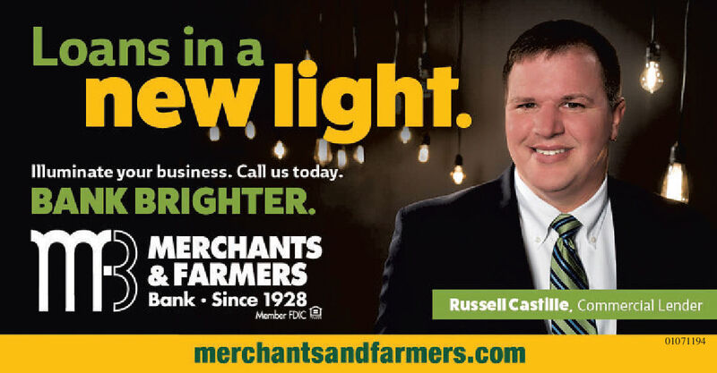 Loans in anew light.Illuminate your business. Call us today.BANK BRIGHTER.M3:MERCHANTS& FARMERSBank Since 1928,Russell Castille, Commercial LenderMember FDIC01071194merchantsandfarmers.com Loans in a new light. Illuminate your business. Call us today. BANK BRIGHTER. M3: MERCHANTS & FARMERS Bank Since 1928, Russell Castille, Commercial Lender Member FDIC 01071194 merchantsandfarmers.com