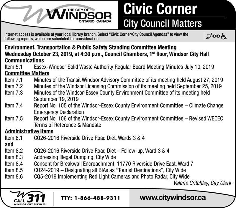 """Civic CornerWINDSORTHE CITY OFONTARIO, CANADACity Council MattersInternet access is available at your local library branch. Select """"Civic Corner/City Council Agendas"""" to view thefollowing reports, which are scheduled for consideration:Environment, Transportation & Public Safety Standing Committee MeetingWednesday October 23, 2019, at 4:30 p.m., Council Chambers, 1st floor, Windsor City HallCommunicationsItem 5.1Committee MattersItem 7.1Item 7.2Item 7.3Essex-Windsor Solid Waste Authority Regular Board Meeting Minutes July 10, 2019Minutes of the Transit Windsor Advisory Committee of its meeting held August 27, 2019Minutes of the Windsor Licensing Commission of its meeting held September 25, 2019Minutes of the Windsor-Essex County Environment Committee of its meeting heldSeptember 19, 2019Report No. 105 of the Windsor-Essex County Environment Committee Climate ChangeEmergency DeclarationReport No. 106 of the Windsor-Essex County Environment Committee Revised WECECTerms of Reference & MandateItem 7.4Item 7.5Administrative ItemsItem 8.1andItem 8.2Item 8.3CQ26-2016 Riverside Drive Road Diet, Wards 3 & 4CQ26-2016 Riverside Drive Road Diet - Follow-up, Ward 3 & 4Addressing Illegal Dumping, City WideConsent for Breakwall Encroachment, 11770 Riverside Drive East, Ward 7CQ24-2019 Designating all BIAS as """"Tourist Destinations"""", City WideCQ5-2019 Implementing Red Light Cameras and Photo Radar, City WideItem 8.4Item 8.5Item 8.6Valerie Critchley, City Clerkwww.citywindsor.caTTY: 1-866-488-9311CALL311WINDSOR CITY SERVICES Civic Corner WINDSOR THE CITY OF ONTARIO, CANADA City Council Matters Internet access is available at your local library branch. Select """"Civic Corner/City Council Agendas"""" to view the following reports, which are scheduled for consideration: Environment, Transportation & Public Safety Standing Committee Meeting Wednesday October 23, 2019, at 4:30 p.m., Council Chambers, 1st floor, Windsor City Hall Communications Item 5.1 Committee Matters Item 7.1 Item 7.2 Item 7"""