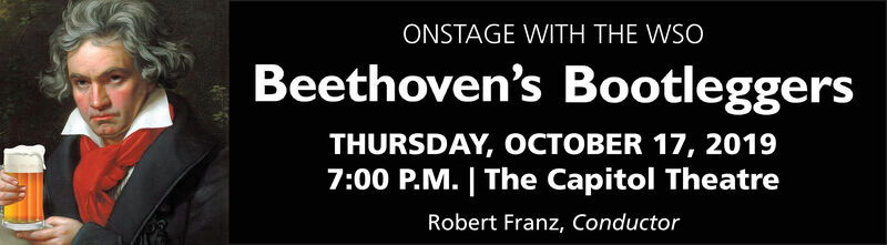 ONSTAGE WITH THE WSOBeethoven's BootleggersTHURSDAY, OCTOBER 17, 20197:00 P.M.   The Capitol TheatreRobert Franz, Conductor ONSTAGE WITH THE WSO Beethoven's Bootleggers THURSDAY, OCTOBER 17, 2019 7:00 P.M.   The Capitol Theatre Robert Franz, Conductor