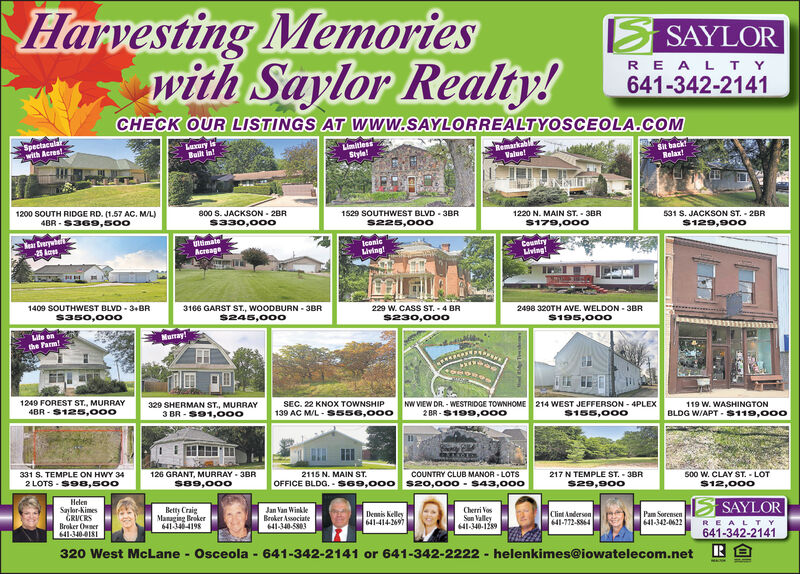 Harvesting Memorieswith Saylor Realty!SAYLORR EA L T Y641-342-2141CHECK OUR LISTINGS AT WWw.SAYLORREALTYOSCEOLA.CcOMSpectacalawith AcrestLururyBut in!LimitlessStyleRemarkablValue!St backRelax1200 SOUTH RIDGE RD. (1.57 AC. ML)4BR S369,s00800 S. JACKSON- 2BRS330,0001529 SOUTHWEST BLVD 3BR1220 N. MAIN ST. 3BRS179,000531 S. JACKSON ST. 28R$129,90os225,00oear Ererhe25 AcestmateAcregeleoniciving!Countryiving1409 SOUTHWEST BLVD 3+BR3166 GARST ST., WOODBURN 3BRS245,00o229 W. CASS ST. 4 BR2498 320TH AVE. WELDON-3BRS195,000s350,000$230,000Lite onthe Farm!Manay!1249 FOREST ST., MURRAY329 SHERMAN ST., MURRAY3 BR S91,00oNw VIEW DR. -WESTRIDGE TOWNHOME2BR-S199,00oSEC. 22 KNOX TOWNSHIP4BR S125,000214 WEST JEFFERSON- 4PLEX139 AC M/L S556,000119 W. WASHINGTONS155,000BLDG W/APT- S119,00o331 S. TEMPLE ON HWY 342 LOTS S98,500126 GRANT, MURRAY- 3BRs89,000COUNTRY CLUB MANOR LOTSOFFICE BLDG. Ss69,000 s20,000 S43,0002115 N. MAIN ST500 W. CLAY ST.-LOT$12,000217 N TEMPLE ST. 3BR$29,900HelenSaylor-KimesGRUCRSBroker Oner641-340-0181Betty CraigManaging Broker6413464198Jan Van WinkleBroker Associate641-340-5803SAYLORDenmis Kelley641-414-2697Cherri VosSun Valley641-340-128Pam Sorensen641-342-0622Clint Anderson641-772-8864REALTY641-342-2141320 West McLane-Osceola 641-342-2141 or 641-342-2222 helenkimes@iowatelecom.net Harvesting Memories with Saylor Realty! SAYLOR R EA L T Y 641-342-2141 CHECK OUR LISTINGS AT WWw.SAYLORREALTYOSCEOLA.CcOM Spectacala with Acrest Lurury But in! Limitless Style Remarkabl Value! St back Relax 1200 SOUTH RIDGE RD. (1.57 AC. ML) 4BR S369,s00 800 S. JACKSON- 2BR S330,000 1529 SOUTHWEST BLVD 3BR 1220 N. MAIN ST. 3BR S179,000 531 S. JACKSON ST. 28R $129,90o s225,00o ear Ererhe 25 Aces tmate Acrege leonic iving! Country iving 1409 SOUTHWEST BLVD 3+BR 3166 GARST ST., WOODBURN 3BR S245,00o 229 W. CASS ST. 4 BR 2498 320TH AVE. WELDON-3BR S195,000 s350,000 $230,000 Lite on the Farm! Manay! 1249 FOREST ST., MURRAY 329 SHERMAN ST., MURRAY 3 BR S91,00o Nw VIEW DR. -WESTRIDGE TOWNHOME 2BR-S199,00o SEC. 22 KNOX TOWNSHIP 4BR S125,000 214 WEST JEFFERSON- 4PLEX 139 AC M/L S556,000 119 W. WASHINGTON S155,000 BLDG W/APT- S119,00o 331 S. TEMPLE ON HWY 34 2 LOTS S98,500 126 GRANT, MURRAY- 3BR s89,000 COUNTRY CLUB MANOR LOTS OFFICE BLDG. Ss69,000 s20,000 S43,000 2115 N. MAIN ST 500 W. CLAY ST.-LOT $12,000 217 N TEMPLE ST. 3BR $29,900 Helen Saylor-Kimes GRUCRS Broker Oner 641-340-0181 Betty Craig Managing Broker 6413464198 Jan Van Winkle Broker Associate 641-340-5803 SAYLOR Denmis Kelley 641-414-2697 Cherri Vos Sun Valley 641-340-128 Pam Sorensen 641-342-0622 Clint Anderson 641-772-8864 REALTY 641-342-2141 320 West McLane-Osceola 641-342-2141 or 641-342-2222 helenkimes@iowatelecom.net