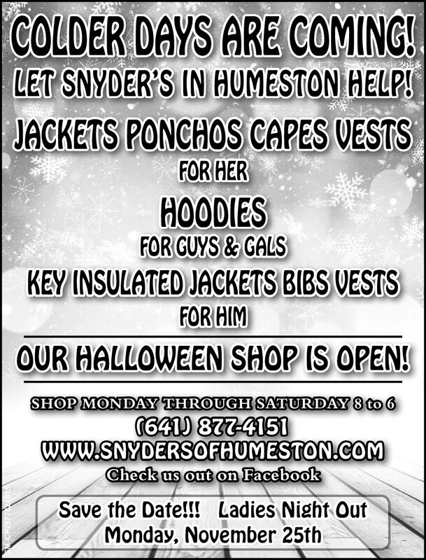 COLDER DAYS ARE COMING!LET SNYDER'S IN HUMESTON HELP!JACKETS PONCHOS CAPES VESTSFOR HERHOODIESFOR GUYS&GALSKEY INSULATED JACKETS BIBS VESTSFOR HIMOUR HALLOWEEN SHOP IS OPEN!SHOP MONDAY THROUGH SATURDAY 8 to 6641) 877-4151www.SNYDERSOFHUMESTON.COMCheck us out on FacebookSave the Date!!! Ladies Night OutMonday, November 25th COLDER DAYS ARE COMING! LET SNYDER'S IN HUMESTON HELP! JACKETS PONCHOS CAPES VESTS FOR HER HOODIES FOR GUYS&GALS KEY INSULATED JACKETS BIBS VESTS FOR HIM OUR HALLOWEEN SHOP IS OPEN! SHOP MONDAY THROUGH SATURDAY 8 to 6 641) 877-4151 www.SNYDERSOFHUMESTON.COM Check us out on Facebook Save the Date!!! Ladies Night Out Monday, November 25th