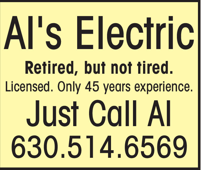 Al's ElectricRetired, but not tired.Licensed. Only 45 years experience.Just Call Al630.514.6569 Al's Electric Retired, but not tired. Licensed. Only 45 years experience. Just Call Al 630.514.6569