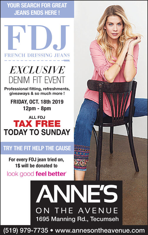 YOUR SEARCH FOR GREATJEANS ENDS HERE!FDJFRENCH DRESSING JEANSwwwEXCLUSIVEDENIM FIT EVENTProfessional fitting, refreshments,giveaways & so much more!FRIDAY, OCT. 18th 201912pm 8pmALL FDJTAX FREETODAY TO SUNDAYTRY THE FIT HELP THE CAUSEFor every FDJ jean tried on,1$ will be donated tolook good feel betterANNE'SON THE AVENUE1695 Manning Rd., Tecumseh(519) 979-7735 www.annesontheavenue.com YOUR SEARCH FOR GREAT JEANS ENDS HERE! FDJ FRENCH DRESSING JEANS www EXCLUSIVE DENIM FIT EVENT Professional fitting, refreshments, giveaways & so much more! FRIDAY, OCT. 18th 2019 12pm 8pm ALL FDJ TAX FREE TODAY TO SUNDAY TRY THE FIT HELP THE CAUSE For every FDJ jean tried on, 1$ will be donated to look good feel better ANNE'S ON THE AVENUE 1695 Manning Rd., Tecumseh (519) 979-7735 www.annesontheavenue.com