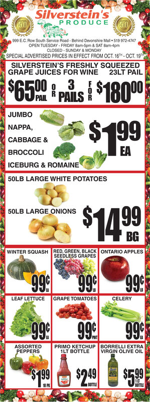 Silverstein'sPRODUCE5050999 E.C. Row South Service Road-Behind Devonshire Mall 519 972-4747OPEN TUESDAY FRIDAY 8am-5pm & SAT 8am-4pmCLOSED SUNDAY & MONDAYSPECIAL ADVERTISED PRICES IN EFFECT FROM OCT. 16.OCT. 19SILVERSTEIN'S FRESHLY SQUEEZEDGRAPE JUICES FOR WINE23LT PAIL$6500PAI FPAILS8000JUMBO$199199NAPPACABBAGE &EABROCCOLIICEBURG & ROMAINE50LB LARGE WHITE POTATOES50LB LARGE ONIONS SBGWINTER SQUASHRED, GREEN, BLACK ONTARIO APPLESSEEDLESS GRAPES999999999GRAPE TOMATOESCELERYLEAF LETTUCE99999999PINTPRIMO KETCHUP BORRELLI EXTRA1LT BOTTLEASSORTEDPEPPERSVIRGIN OLIVE OIL66LS24910BOTTLEBOTTLE10 P Silverstein's PRODUCE 50 50 999 E.C. Row South Service Road-Behind Devonshire Mall 519 972-4747 OPEN TUESDAY FRIDAY 8am-5pm & SAT 8am-4pm CLOSED SUNDAY & MONDAY SPECIAL ADVERTISED PRICES IN EFFECT FROM OCT. 16.OCT. 19 SILVERSTEIN'S FRESHLY SQUEEZED GRAPE JUICES FOR WINE 23LT PAIL $6500 PAI FPAILS8000 JUMBO $199 199 NAPPA CABBAGE & EA BROCCOLI ICEBURG & ROMAINE 50LB LARGE WHITE POTATOES 50LB LARGE ONIONS S BG WINTER SQUASH RED, GREEN, BLACK ONTARIO APPLES SEEDLESS GRAPES 999 999 999 GRAPE TOMATOES CELERY LEAF LETTUCE 999 999 99 PINT PRIMO KETCHUP BORRELLI EXTRA 1LT BOTTLE ASSORTED PEPPERS VIRGIN OLIVE OIL 66LS 249 10 BOTTLE BOTTLE 10 P