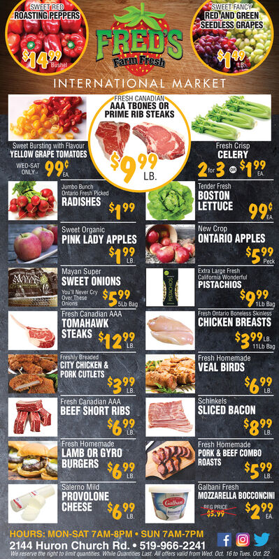 SWEET REDROASTING PEPPERSSWEET FANCYRED AND GREENSEEDLESS GRAPESFREDS$1.9Farm FreshBushelINTERNATIONAL MARKETFRESH CANADIANAAA TBONES ORPRIME RIB STEAKSFresh CrispCELERYSweet Bursting with FlavourYELLOW GRAPE TOMATOES2 N 3O $19999$9.99WED-SATONLYforEAEALB.Jumbo BunchOntario Fresh PickedTender FreshBOSTONLETTUCERADISHES99$1 99New CropONTARIO APPLESSweet OrganicPINK LADY APPLES99$5 99LB.PeckMayan SuperSWEET ONIONSExtra Large FreshCalifornia WonderfulPISTACHIOSAWYou'll Never CryOver TheseOnions$9.99$5.991Lb BagSLb BagFresh Canadian AAAFresh Ontario Boneless SkinlessCHICKEN BREASTS$299 LBTOMAHAWKSTEAKS$12 99LB.11LD BagFreshly BreadedCITY CHICKEN&PORK CUTLETS$299Fresh HomemadeVEAL BIRDS$6.99LB.LB.SchinkelsSLICED BACONFresh Canadian AAABEEF SHORT RIBS$6.99$8.99LB.Fresh HomemadeLAMB OR GYROBURGERS$6 99Salerno MildPROVOLONECHEESE $99Fresh HomemadePORK&BEEF COMBOROASTS$5.99LB.LB.Galbani FreshMOZZARELLA BOCCONCINIGalban$2 99REG PRICE$5.99LB.HOURS: MON-SAT 7AM-8PM SUN 7AM-7PM2144 Huron Church Rd. 519-966-2241We reserve the right to imit quantities While Quantities Last. All offers valid from Wed Oct. 16 to Tues. Oct 22 SWEET RED ROASTING PEPPERS SWEET FANCY RED AND GREEN SEEDLESS GRAPES FREDS $1.9 Farm Fresh Bushel INTERNATIONAL MARKET FRESH CANADIAN AAA TBONES OR PRIME RIB STEAKS Fresh Crisp CELERY Sweet Bursting with Flavour YELLOW GRAPE TOMATOES 2 N 3O $199 99 $9.99 WED-SAT ONLY for EA EA LB. Jumbo Bunch Ontario Fresh Picked Tender Fresh BOSTON LETTUCE RADISHES 99 $1 99 New Crop ONTARIO APPLES Sweet Organic PINK LADY APPLES 99 $5 99 LB. Peck Mayan Super SWEET ONIONS Extra Large Fresh California Wonderful PISTACHIOS AW You'll Never Cry Over These Onions $9.99 $5.99 1Lb Bag SLb Bag Fresh Canadian AAA Fresh Ontario Boneless Skinless CHICKEN BREASTS $299 LB TOMAHAWK STEAKS $12 99 LB. 11LD Bag Freshly Breaded CITY CHICKEN& PORK CUTLETS $299 Fresh Homemade VEAL BIRDS $6.99 LB. LB. Schinkels SLICED BACON Fresh Canadian AAA BEEF SHORT RIBS $6.99 $8.99 LB. Fresh Homemade LAMB OR GYR
