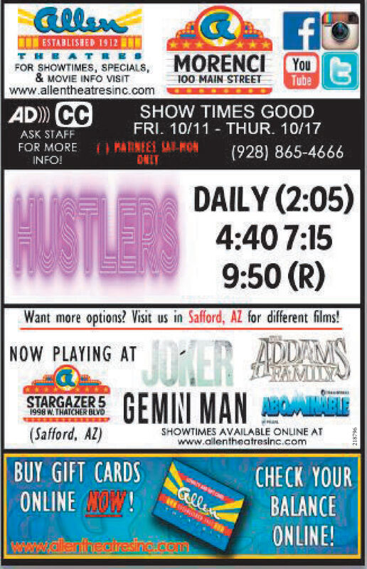fESTABLISHED 1912 DTHEATREFOR SHOWTIMES, SPECIALS, MORENCI You& MOVIE INFO VISITwww.allentheatresinc.com100 MAIN STREETTubeAD CCSHOW TIMES GOODFRI. 10/11 THUR. 10/17ASK STAFFFOR MOREINFO!MARNEES SA-HONCNLY(928) 865-4666DAILY (2:05)4:40 7:159:50 (R)USTLESWant more options? isit us in Safford, AZ for different films!NOW PLAYING ATER SFMISTARGAZER 5 GEMIN MAN1998 W.THATCHER BLYD(Safford, AZ)SHOWTIMES AVAILABLE ONLINE ATwww.allentheatresinc.comBUY GIFT CARDSCHECK YOURBALANCEONLINE!GlleneONLINE OW!www.allerfhedresino.com962812 f ESTABLISHED 1912 D THEATRE FOR SHOWTIMES, SPECIALS, MORENCI You & MOVIE INFO VISIT www.allentheatresinc.com 100 MAIN STREET Tube AD CC SHOW TIMES GOOD FRI. 10/11 THUR. 10/17 ASK STAFF FOR MORE INFO! MARNEES SA-HON CNLY (928) 865-4666 DAILY (2:05) 4:40 7:15 9:50 (R) USTLES Want more options? isit us in Safford, AZ for different films! NOW PLAYING ATER S FMI STARGAZER 5 GEMIN MAN 1998 W.THATCHER BLYD (Safford, AZ) SHOWTIMES AVAILABLE ONLINE AT www.allentheatresinc.com BUY GIFT CARDS CHECK YOUR BALANCE ONLINE! Gllene ONLINE OW! www.allerfhedresino.com 962812