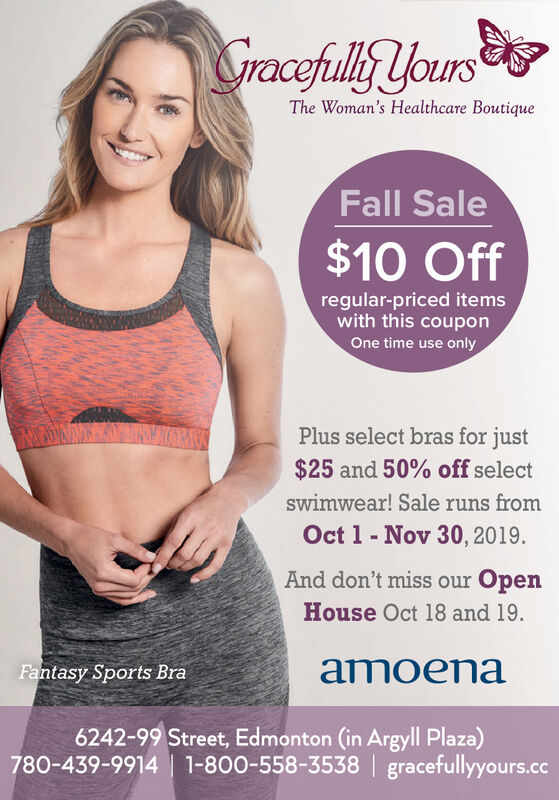 SGracefully yoursThe Woman's Healthcare BoutiqueFall Sale$10 Offregular-priced itemswith this couponOne time use onlyPlus select bras for just$25 and 50% off selectswimwear! Sale runs fromOct 1 Nov 30, 2019.And don't miss our OpenHouse Oct 18 and 19.amoenaFantasy Sports Bra6242-99 Street, Edmonton (in Argyll Plaza)780-439-9914 1-800-558-3538 gracefullyyours.cc SGracefully yours The Woman's Healthcare Boutique Fall Sale $10 Off regular-priced items with this coupon One time use only Plus select bras for just $25 and 50% off select swimwear! Sale runs from Oct 1 Nov 30, 2019. And don't miss our Open House Oct 18 and 19. amoena Fantasy Sports Bra 6242-99 Street, Edmonton (in Argyll Plaza) 780-439-9914 1-800-558-3538 gracefullyyours.cc