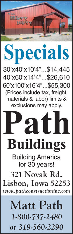 """1t Specials30'x40'x10'4""""...$14,44540'x60'x14'4""""...$26,61060'x100'x16'4""""..$55,300(Prices include tax, freight,materials & labor) limits &exclusions may applyPathBuildingsBuilding Americafor 30 years!321 Novak RdLisbon, Iowa 52253www.pathconstructioninc.comMatt Path1-800-737-2480or 319-560-2290 1t  Specials 30'x40'x10'4""""...$14,445 40'x60'x14'4""""...$26,610 60'x100'x16'4""""..$55,300 (Prices include tax, freight, materials & labor) limits & exclusions may apply Path Buildings Building America for 30 years! 321 Novak Rd Lisbon, Iowa 52253 www.pathconstructioninc.com Matt Path 1-800-737-2480 or 319-560-2290"""
