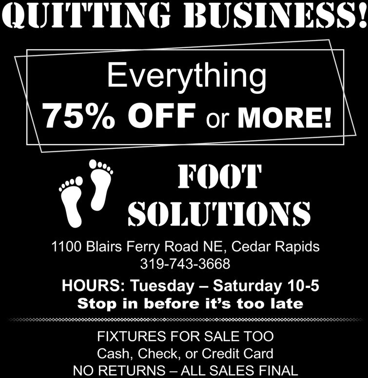 QUITTING BUSINESS!Everything75% OFF or MORE!FOOTSOLUTIONS1100 Blairs Ferry Road NE, Cedar Rapids319-743-3668HOURS: Tuesday Saturday 10-5Stop in before it's too lateFIXTURES FOR SALE TOOCash, Check, or Credit CardNO RETURNS - ALL SALES FINAL QUITTING BUSINESS! Everything 75% OFF or MORE! FOOT SOLUTIONS 1100 Blairs Ferry Road NE, Cedar Rapids 319-743-3668 HOURS: Tuesday Saturday 10-5 Stop in before it's too late FIXTURES FOR SALE TOO Cash, Check, or Credit Card NO RETURNS - ALL SALES FINAL