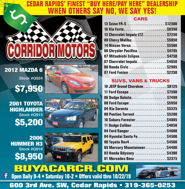 "CEDAR RAPIDS' FINEST ""BUY HERE/PAY HERE"" DEALERSHIPWHEN OTHERS SAY NO, WE SAY YES!CARS13 Scion FR-S16 Kia Forte......13 Chevrolet Impala LTZ.09 Chevy Malibu..... $12500. $9350.$7250.$5850CORRIDORMOTORS.$5500.$479514 Nissan Versa.06 Chrysler Pacifica..07 Mitsubishi Eclipse..07 Chevrolet Impala...00 Honda Civic...07 Ford Fusion$4750..$4650..$29952012 MAZDA 6.$2250Stock #Q924SUVS, VANS & TRUCKS10 JEEP Grand Cherokee....11 Ford Escape.06 Dodge Dakota...08 Ford Escape... $8125$7,950. $7500. $7499..$59502001 TOYOTAHIGHLANDER.$532504 Kia Sorento08 Pontiac Torrent.$5200Stock #Q915.$489510 Subaru Forester..$5,20011 Dodge Caliber...04 Ford Ranger..04 Hyundai Santa Fe..98 Toyota Rav4....$4850..$4600..$45002006HUMMER H3.$4500.$440005 Mercury Mountaineer.Stock #Q91603 Honda Odyssey....$4300$8,95001 Mercedes Benz...$2375BUYACARCR.COMMf Open Daily 9-4 Saturday 10-2 0ffers valid thru 10/22/19600 3rd Ave. SW, Cedar Rapids319-365-0253eke CEDAR RAPIDS' FINEST ""BUY HERE/PAY HERE"" DEALERSHIP WHEN OTHERS SAY NO, WE SAY YES! CARS 13 Scion FR-S 16 Kia Forte...... 13 Chevrolet Impala LTZ. 09 Chevy Malibu.... . $12500 . $9350 .$7250 .$5850 CORRIDORMOTORS .$5500 .$4795 14 Nissan Versa. 06 Chrysler Pacifica.. 07 Mitsubishi Eclipse.. 07 Chevrolet Impala... 00 Honda Civic... 07 Ford Fusion $4750 ..$4650 ..$2995 2012 MAZDA 6 .$2250 Stock #Q924 SUVS, VANS & TRUCKS 10 JEEP Grand Cherokee.... 11 Ford Escape. 06 Dodge Dakota... 08 Ford Escape.. . $8125 $7,950 . $7500 . $7499 ..$5950 2001 TOYOTA HIGHLANDER .$5325 04 Kia Sorento 08 Pontiac Torrent .$5200 Stock #Q915 .$4895 10 Subaru Forester.. $5,200 11 Dodge Caliber... 04 Ford Ranger.. 04 Hyundai Santa Fe.. 98 Toyota Rav4... .$4850 ..$4600 ..$4500 2006 HUMMER H3 .$4500 .$4400 05 Mercury Mountaineer. Stock #Q916 03 Honda Odyssey.. ..$4300 $8,950 01 Mercedes Benz ...$2375 BUYACARCR.COMM f Open Daily 9-4 Saturday 10-2 0ffers valid thru 10/22/19 600 3rd Ave. SW, Cedar Rapids 319-365-0253 eke"