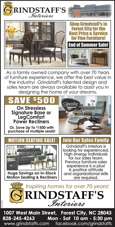 """RINDSTAFF'SInteriersShop Grindstaff's inForest City for theBest Price &Servicefor Fine Furniture!End of Summer Sale!As a family owned company with over 70 Yearsof furniture experience, we offer the best value inthe industry! Grindstaff's talented design andsales team are always available to assist you indesigning the home of your dreams.SAVE $500StresslesOn StresslessSignature Base orLegComfortPower ReclinersENORNED""""Or, Save Up To $1500 withpurchase of multiple seats!Join Our Sales FamilyMOTION SEATING SALE!Grindstaff's Interiors islooking for experiencedhigh energy individualsfor our sales team.Previous furniture salesexperience is a plus!A positive attitudeand organizational skillsare requiredHuge Savings on In-StockMotion Seating & ReclinersInspiring homes for over 70 years!RINDSTAFF'SInteriers1007 West Main Street, Forest City, NC 28043828-245-4263Mon Sat 10 am 5:30 pmwww.grindstaffs.com facebook.com/grindstaffs RINDSTAFF'S Interiers Shop Grindstaff's in Forest City for the Best Price &Service for Fine Furniture! End of Summer Sale! As a family owned company with over 70 Years of furniture experience, we offer the best value in the industry! Grindstaff's talented design and sales team are always available to assist you in designing the home of your dreams. SAVE $500 Stressles On Stressless Signature Base or LegComfort Power Recliners ENORNED"""" Or, Save Up To $1500 with purchase of multiple seats! Join Our Sales Family MOTION SEATING SALE! Grindstaff's Interiors is looking for experienced high energy individuals for our sales team. Previous furniture sales experience is a plus! A positive attitude and organizational skills are required Huge Savings on In-Stock Motion Seating & Recliners Inspiring homes for over 70 years! RINDSTAFF'S Interiers 1007 West Main Street, Forest City, NC 28043 828-245-4263 Mon Sat 10 am 5:30 pm www.grindstaffs.com facebook.com/grindstaffs"""