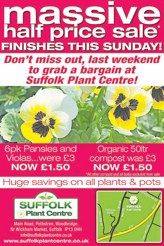 massivehalf price saleFINISHES THIS SUNDAY!Don't miss out, last weekendto grab a bargain atSuffolk Plant Centre!Organic 50ltrcompost was £3NOW £1.50All other compost and al bulbs excluded from sale6pk Pansies andViolas...were £3NOW £1.50Huge savings on all plants & potsourhem Hall RdSUFFOLKPlant CentreSUFFOLKPettistresHousePLANT CENTREMain Road, Pettistree, Woodbridge,Nr Wickham Market, Suffolk IP13 0HHinfo@suffolkplantcentre.co.ukwww.suffolkplantcentre.co.ukLwer Uftor Rd massive half price sale FINISHES THIS SUNDAY! Don't miss out, last weekend to grab a bargain at Suffolk Plant Centre! Organic 50ltr compost was £3 NOW £1.50 All other compost and al bulbs excluded from sale 6pk Pansies and Violas...were £3 NOW £1.50 Huge savings on all plants & pots ourhem Hall Rd SUFFOLK Plant Centre SUFFOLK Pettistres House PLANT CENTRE Main Road, Pettistree, Woodbridge, Nr Wickham Market, Suffolk IP13 0HH info@suffolkplantcentre.co.uk www.suffolkplantcentre.co.uk Lwer Uftor Rd