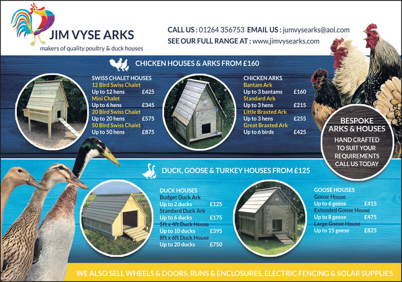 CALL US: 01264 356753 EMAIL US: jumvysearks@aol.comJIM VYSE ARKSSEE OUR FULL RANGE AT: www.jimvysearks.commakers of quality poultry & duck housesCHICKEN HOUSES & ARKS FROM£160SWISS CHALET HOUSESCHICKEN ARKS12 Bird Swiss ChaletBantam ArkUp to 3 bantamsStandard ArkUp to 12 hensMini ChaletE425£160Up to 6 hens20 Bird Swiss ChaletUp to 3 hensLittle Braxted Ark£215£345Up to 20 hens50 Bird Swiss Chalet£575Up to 3 hensGreat Braxted Ark£255BESPOKEARKS & HOUSESUp to 50 hens£875Up to 6 birdsE425HAND CRAFTEDTO SUIT YOURREQUIREMENTSCALL US TODAYDUCK, GOOSE & TURKEY HOUSES FROM £125GOOSE HOUSESGoose HouseDUCK HOUSESBudget Duck ArkUp to 2 ducksStandard Duck ArkUp to 6 geeseExtended Goose HouseUp to 8 geeseLarge Goose HouseUp to 15 geese£125£415E475Up to 6 ducks5ftx4ft Duck HouseE395£175£825Up to 10 ducks8ft x 6ft Duck HouseUp to 20 ducks£750WE ALSO SELL WHEELS & DOORS, RUNS & ENCLOSURES, ELECTRIC FENCING & SOLAR SUPPLIES CALL US: 01264 356753 EMAIL US: jumvysearks@aol.com JIM VYSE ARKS SEE OUR FULL RANGE AT: www.jimvysearks.com makers of quality poultry & duck houses CHICKEN HOUSES & ARKS FROM£160 SWISS CHALET HOUSES CHICKEN ARKS 12 Bird Swiss Chalet Bantam Ark Up to 3 bantams Standard Ark Up to 12 hens Mini Chalet E425 £160 Up to 6 hens 20 Bird Swiss Chalet Up to 3 hens Little Braxted Ark £215 £345 Up to 20 hens 50 Bird Swiss Chalet £575 Up to 3 hens Great Braxted Ark £255 BESPOKE ARKS & HOUSES Up to 50 hens £875 Up to 6 birds E425 HAND CRAFTED TO SUIT YOUR REQUIREMENTS CALL US TODAY DUCK, GOOSE & TURKEY HOUSES FROM £125 GOOSE HOUSES Goose House DUCK HOUSES Budget Duck Ark Up to 2 ducks Standard Duck Ark Up to 6 geese Extended Goose House Up to 8 geese Large Goose House Up to 15 geese £125 £415 E475 Up to 6 ducks 5ftx4ft Duck House E395 £175 £825 Up to 10 ducks 8ft x 6ft Duck House Up to 20 ducks £750 WE ALSO SELL WHEELS & DOORS, RUNS & ENCLOSURES, ELECTRIC FENCING & SOLAR SUPPLIES