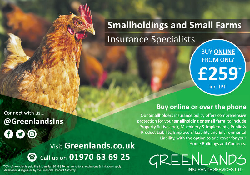 Smallholdings and Small FarmsInsurance SpecialistsBUY ONLINEFROM ONLY£259inc. IPTBuy online or over the phoneConnect with us...Our Smallholders insurance policy offers comprehensiveprotection for your smallholding or small farm, to includeProperty & Livestock, Machinery & Implements, Public &Product Liability, Employers' Liability and EnvironmentalLiability, with the option to add cover for yourHome Buildings and Contents.@GreenlandslnsVisit Greenlands.co.ukGREENLANDSCall us on 01970 63 69 2535 % of new clients paid this in Jan-Jun 2018 Terms, conditions, exclusions & limitations applyAuthorised & regulated by the Financial Conduct AuthorityINSURANCE SERVICES LTD Smallholdings and Small Farms Insurance Specialists BUY ONLINE FROM ONLY £259 inc. IPT Buy online or over the phone Connect with us... Our Smallholders insurance policy offers comprehensive protection for your smallholding or small farm, to include Property & Livestock, Machinery & Implements, Public & Product Liability, Employers' Liability and Environmental Liability, with the option to add cover for your Home Buildings and Contents. @Greenlandslns Visit Greenlands.co.uk GREENLANDS Call us on 01970 63 69 25 35 % of new clients paid this in Jan-Jun 2018 Terms, conditions, exclusions & limitations apply Authorised & regulated by the Financial Conduct Authority INSURANCE SERVICES LTD