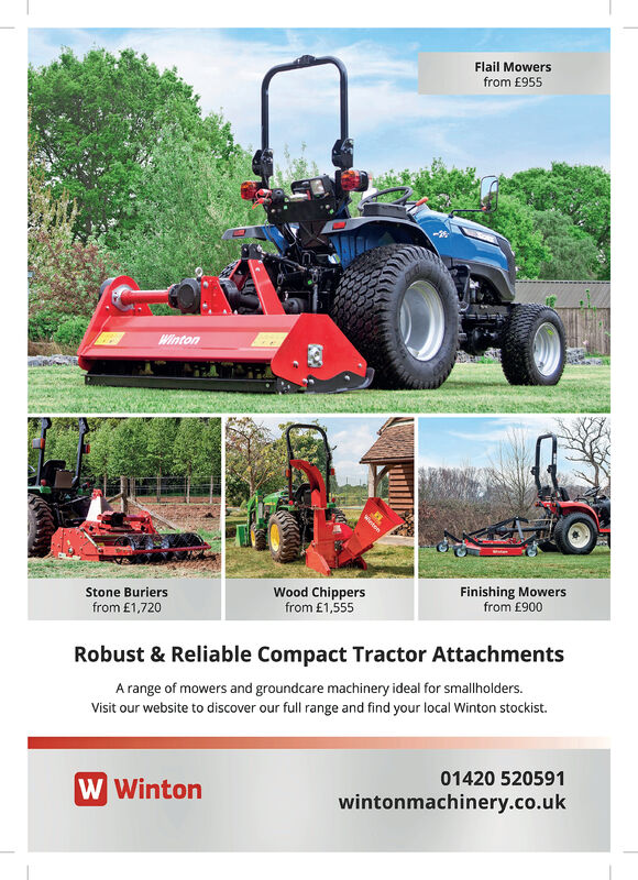 Flail Mowersfrom £955WintonWood Chippersfrom £1,555Finishing Mowersfrom £900Stone Buriersfrom £1,720Robust & Reliable Compact Tractor AttachmentsA range of mowers and groundcare machinery ideal for smallholders.Visit our website to discover our full range and find your local Winton stockist.01420 520591W Wintonwintonmachinery.co.ukntone Flail Mowers from £955 Winton Wood Chippers from £1,555 Finishing Mowers from £900 Stone Buriers from £1,720 Robust & Reliable Compact Tractor Attachments A range of mowers and groundcare machinery ideal for smallholders. Visit our website to discover our full range and find your local Winton stockist. 01420 520591 W Winton wintonmachinery.co.uk ntone